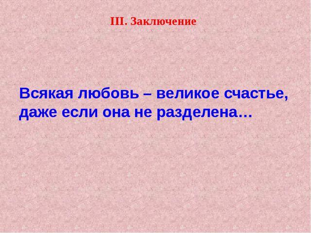III. Заключение Всякая любовь – великое счастье, даже если она не разделена…