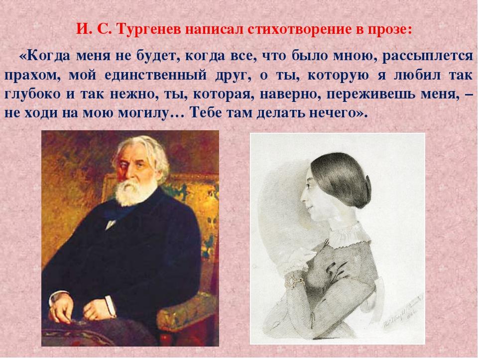 И. С. Тургенев написал стихотворение в прозе: «Когда меня не будет, когда вс...