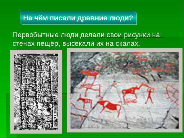 Первобытные люди делали свои рисунки на стенах пещер, высекали их на скалах....