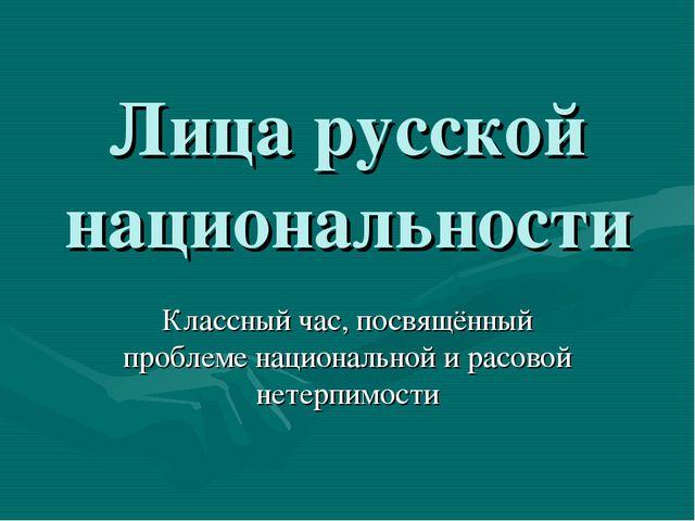 Лица русской национальности Классный час, посвящённый проблеме национальной и...