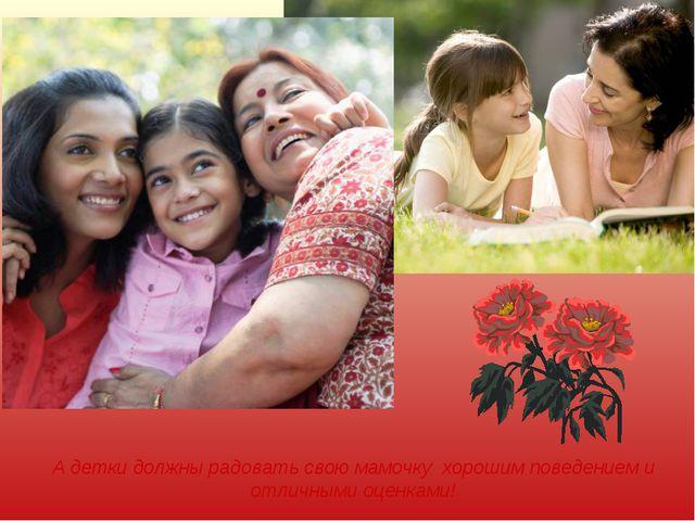 А детки должны радовать свою мамочку хорошим поведением и отличными оценками!