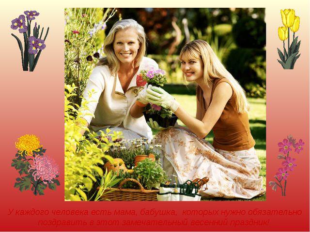 У каждого человека есть мама, бабушка, которых нужно обязательно поздравить в...