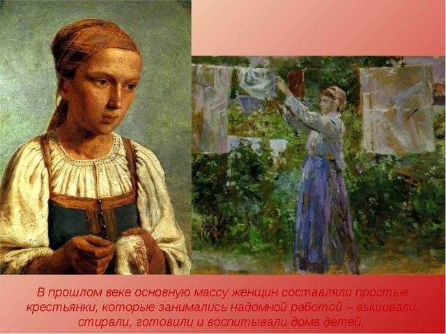 В прошлом веке основную массу женщин составляли простые крестьянки, которые з...