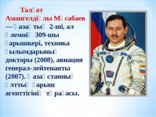 Талғат Амангелдіұлы Мұсабаев — қазақтың 2-ші, ал әлемнің 309-шы ғарышкері, т