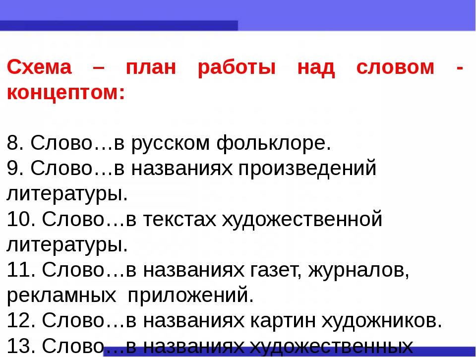 Схема – план работы над словом - концептом: 8.Слово…в русском фольклоре. 9....