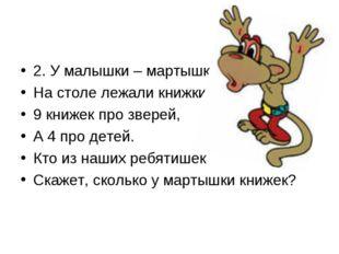 2. У малышки – мартышки На столе лежали книжки: 9 книжек про зверей, А 4 про