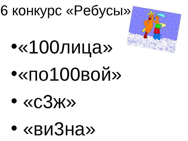 6 конкурс «Ребусы» «100лица» «по100вой» «с3ж» «ви3на»