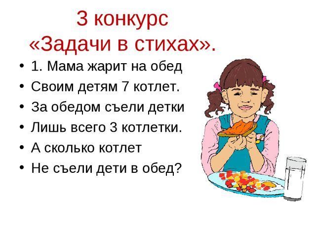 3 конкурс «Задачи в стихах». 1. Мама жарит на обед Своим детям 7 котлет. За...