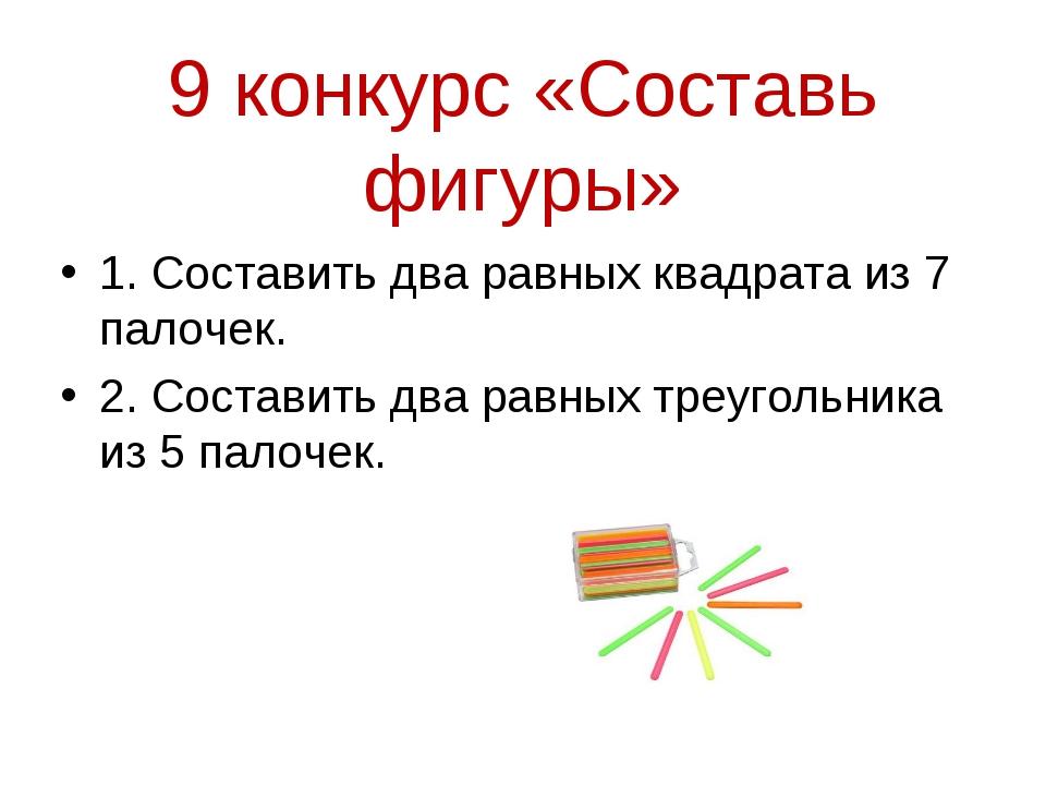 9 конкурс «Составь фигуры» 1. Составить два равных квадрата из 7 палочек. 2....