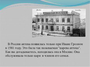 В России аптека появилась только при Иване Грозном в 1581 году. Это была так