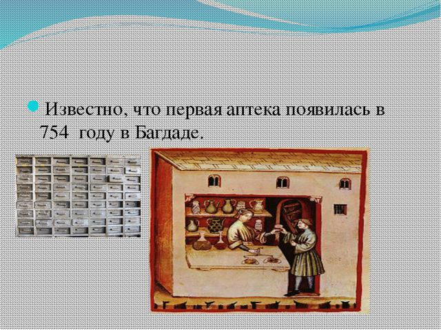 Известно, что первая аптека появилась в 754 году в Багдаде.