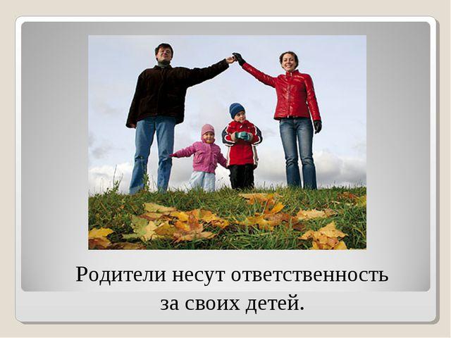 Родители несут ответственность за своих детей.