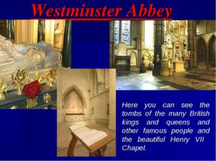 Westminster Abbey Here you can see the tombs of the many British kings and qu