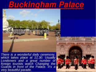Buckingham Palace There is a wonderful daily ceremony, which takes place at 1