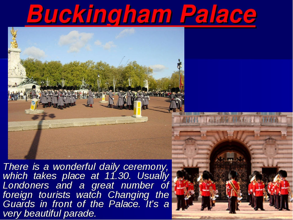 Buckingham Palace There is a wonderful daily ceremony, which takes place at 1...