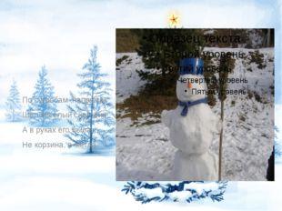 По сугробам ,напрямик Шёл весёлый снеговик А в руках его была Не корзина, а
