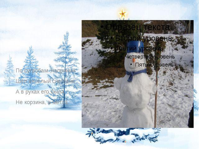 По сугробам ,напрямик Шёл весёлый снеговик А в руках его была Не корзина, а...