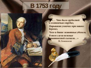 В 1753 году «… Что было грубостей в охотничьих трубах, Нарышкин умягчил при н