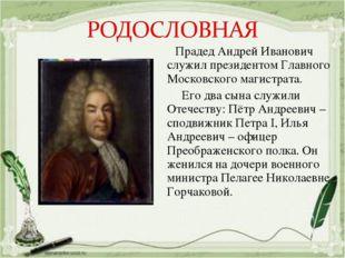 Прадед Андрей Иванович служил президентом Главного Московского магистрата. Е