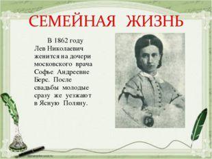 В 1862 году Лев Николаевич женится на дочери московского врача Софье Андреев