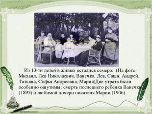 Из 13-ти детей в живых остались семеро. (На фото: Михаил, Лев Николаевич, Ва