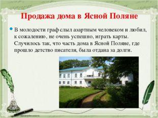 Продажа дома в Ясной Поляне В молодости граф слыл азартным человеком и любил,