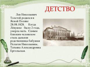 Лев Николаевич Толстой родился в Ясной Поляне 28.08.1828. Когда Лёвушке было