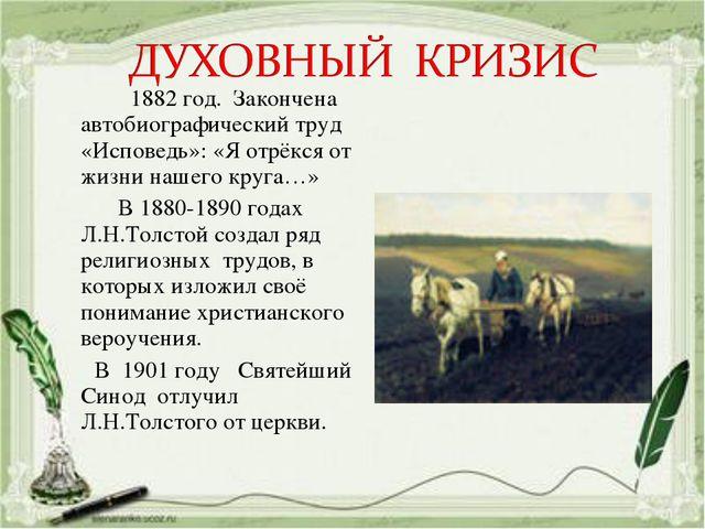1882 год. Закончена автобиографический труд «Исповедь»: «Я отрёкся от жизни...