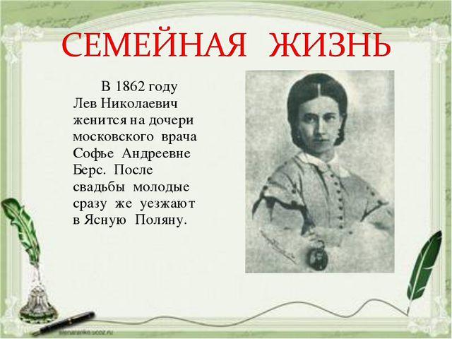 В 1862 году Лев Николаевич женится на дочери московского врача Софье Андреев...