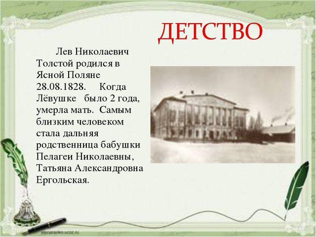Лев Николаевич Толстой родился в Ясной Поляне 28.08.1828. Когда Лёвушке было...