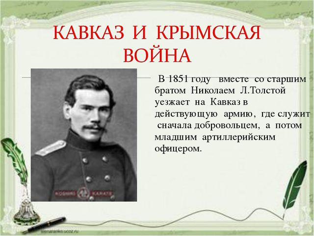 В 1851 году вместе со старшим братом Николаем Л.Толстой уезжает на Кавказ в...