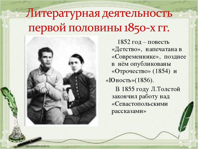 1852 год – повесть «Детство», напечатана в «Современнике», позднее в нём опу...