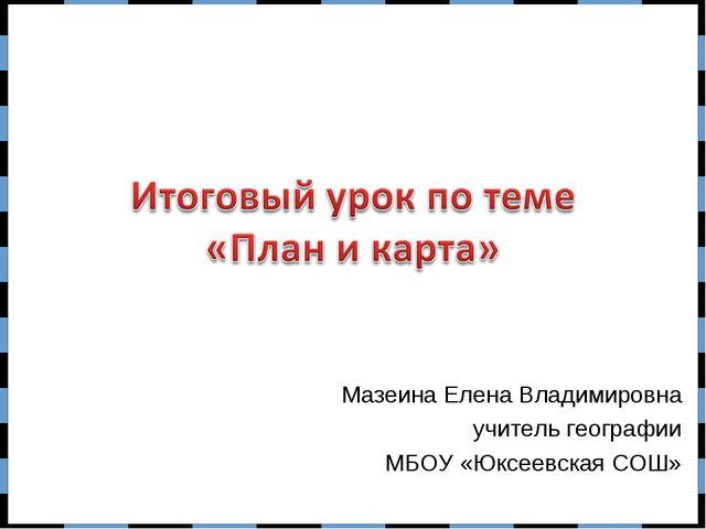 Мазеина Елена Владимировна учитель географии МБОУ «Юксеевская СОШ»