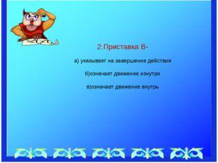 2.Приставка В- а) указывает на завершение действия б)означает движение изнут