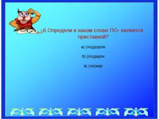 6.Определи в каком слове ПО- является приставкой? а) (по)дороге б) (по)дарок