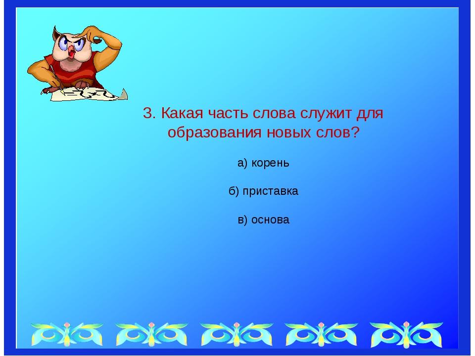 3. Какая часть слова служит для образования новых слов? а) корень б) пристав...