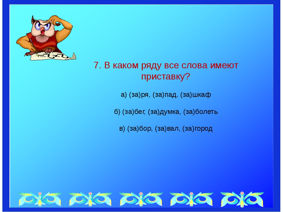 7. В каком ряду все слова имеют приставку? а) (за)ря, (за)пад, (за)шкаф б) (...