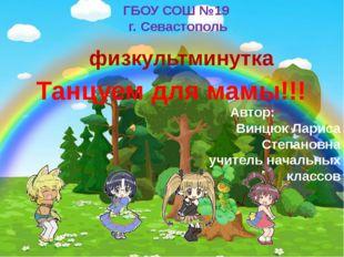 Танцуем для мамы!!! Автор: Винцюк Лариса Степановна учитель начальных классо