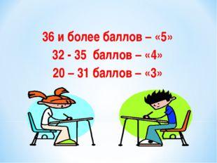 36 и более баллов – «5» 32 - 35 баллов – «4» 20 – 31 баллов – «3»