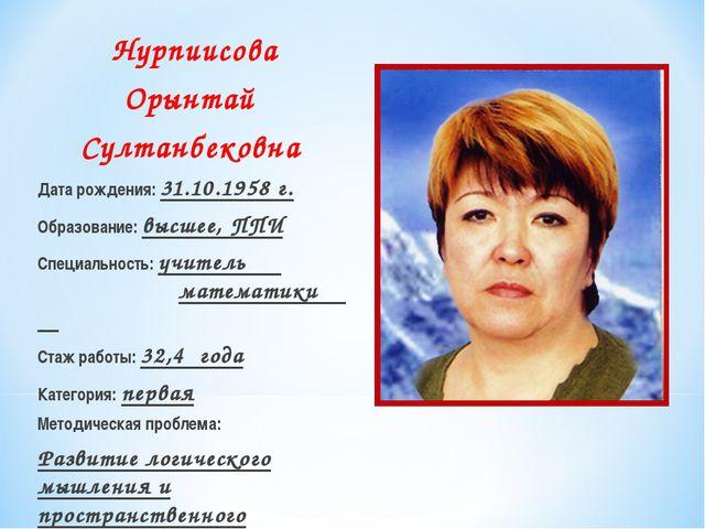 Нурпиисова Орынтай Султанбековна Дата рождения: 31.10.1958 г. Образование: вы...