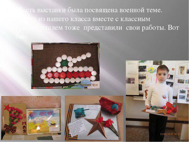 Часть выставки была посвящена военной теме. Ребята из нашего класса вместе с...