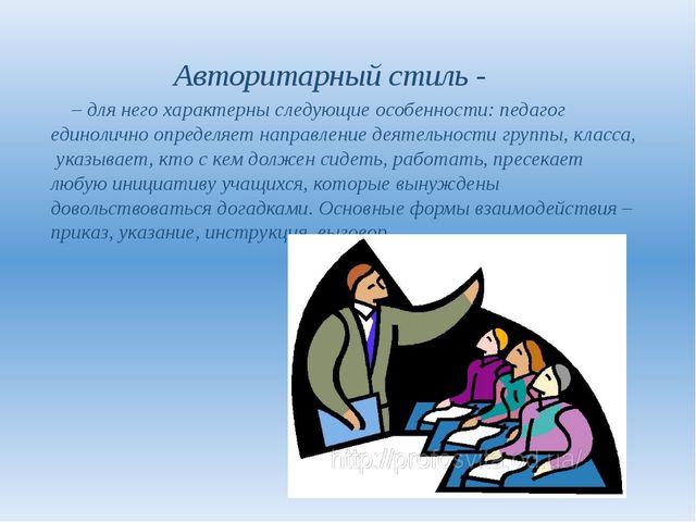 Авторитарный стиль - – для него характерны следующие особенности: педагог ед...