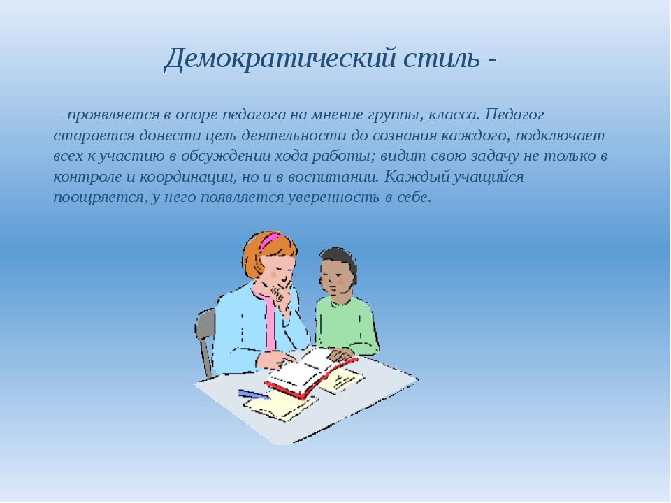 Демократический стиль - - проявляется в опоре педагога на мнение группы, клас...
