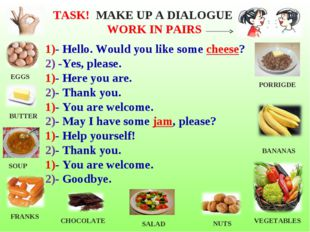 1)- Hello. Would you like some cheese? 2) -Yes, please. 1)- Here you are. 2)-