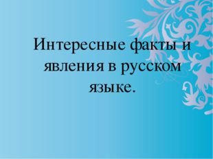 Интересные факты и явления в русском языке.