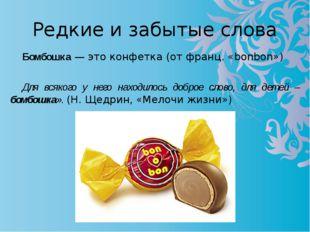 Редкие и забытые слова Бомбошка — это конфетка (от франц. «bonbon»)  Для вся