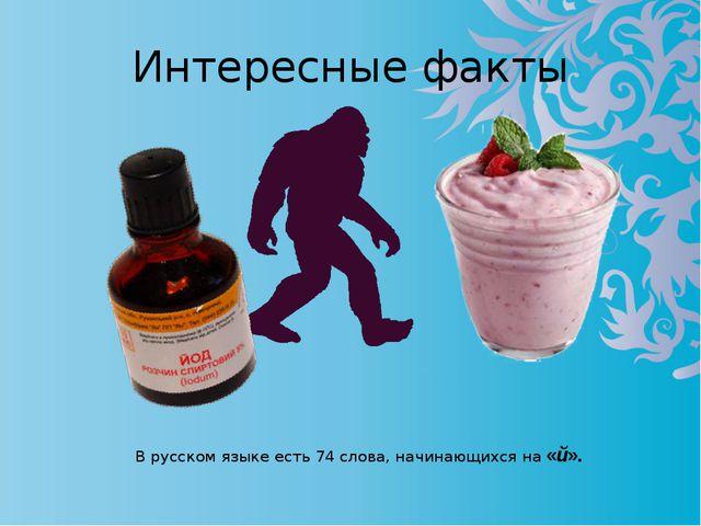 Интересные факты В русском языке есть 74 слова, начинающихся на «й».