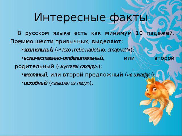 Интересные факты В русском языке есть как минимум 10 падежей. Помимо шести пр...