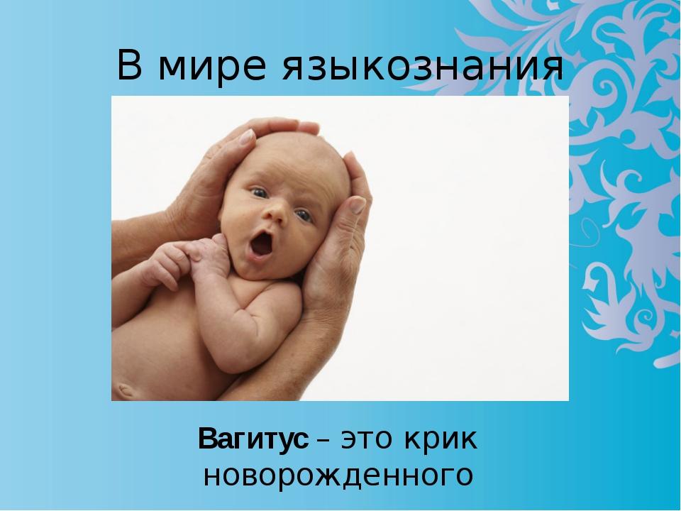 В мире языкознания Вагитус – это крик новорожденного