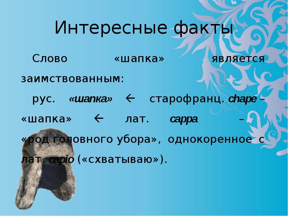 Интересные факты Слово «шапка» является заимствованным: рус. «шапка»  староф...